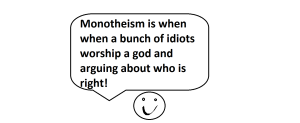 Monotheism is when when a bunch of idiots worship a god and arguing about who is right!